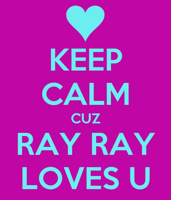 KEEP CALM CUZ RAY RAY LOVES U