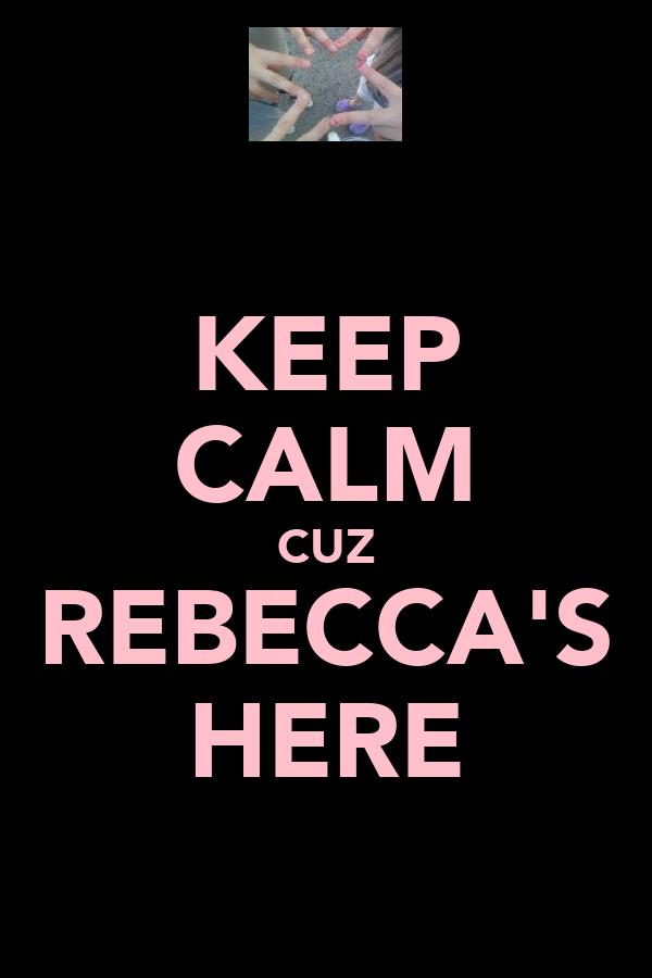 KEEP CALM CUZ REBECCA'S HERE