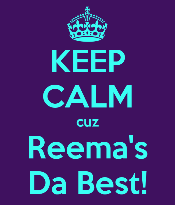 KEEP CALM cuz Reema's Da Best!