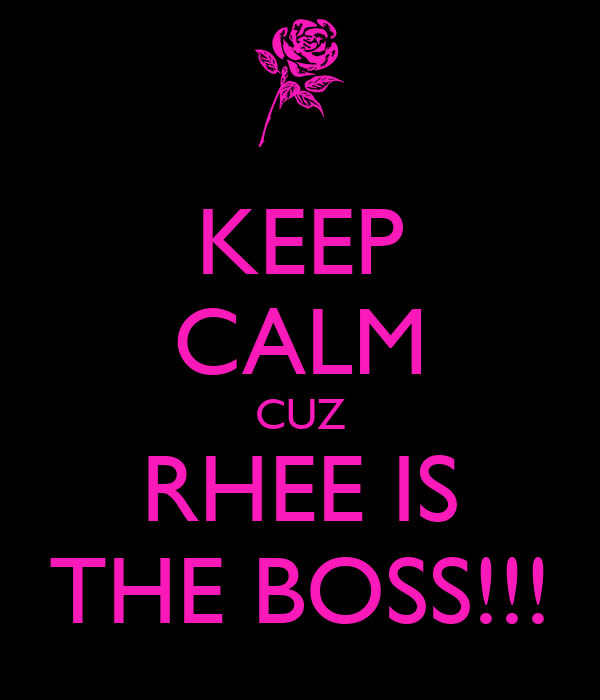 KEEP CALM CUZ RHEE IS THE BOSS!!!