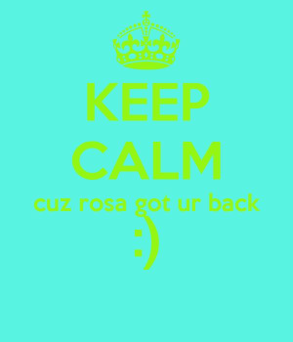 KEEP CALM cuz rosa got ur back :)