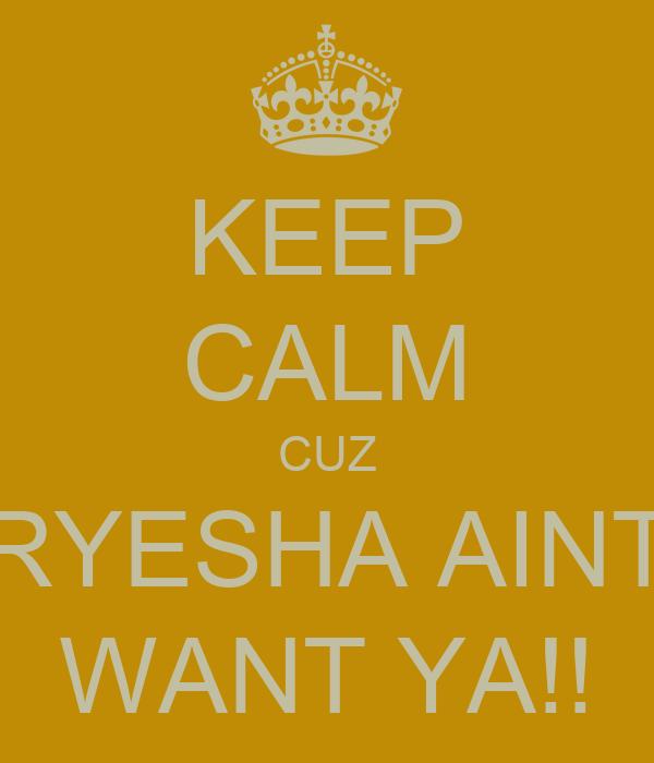 KEEP CALM CUZ RYESHA AINT WANT YA!!