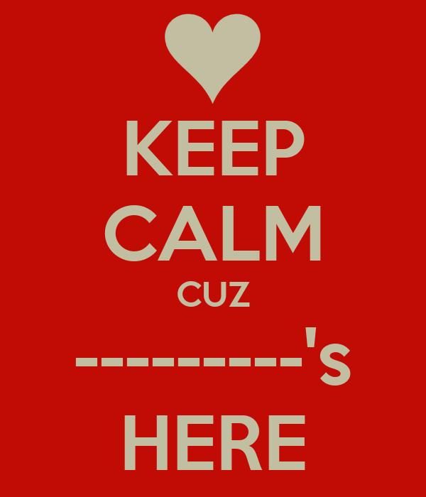 KEEP CALM CUZ ---------'s HERE
