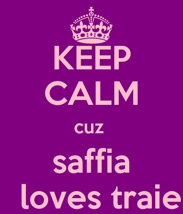 KEEP CALM cuz  saffia   loves traie
