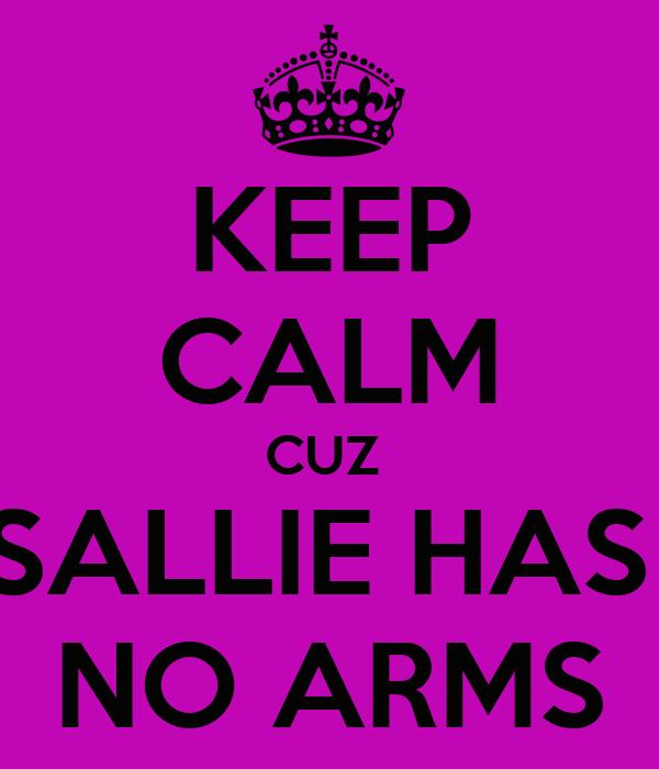 KEEP CALM CUZ  SALLIE HAS  NO ARMS