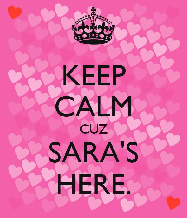 KEEP CALM CUZ SARA'S HERE.