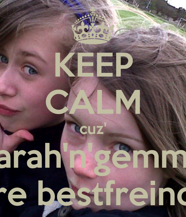 KEEP CALM cuz' sarah'n'gemma are bestfreinds
