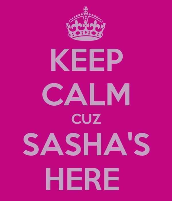 KEEP CALM CUZ SASHA'S HERE
