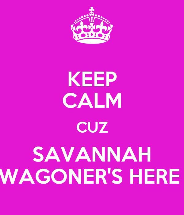 KEEP CALM CUZ SAVANNAH WAGONER'S HERE