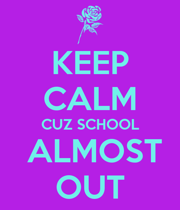 KEEP CALM CUZ SCHOOL  ALMOST OUT