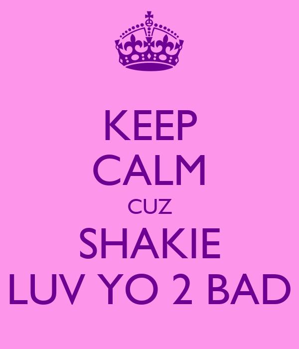 KEEP CALM CUZ SHAKIE LUV YO 2 BAD