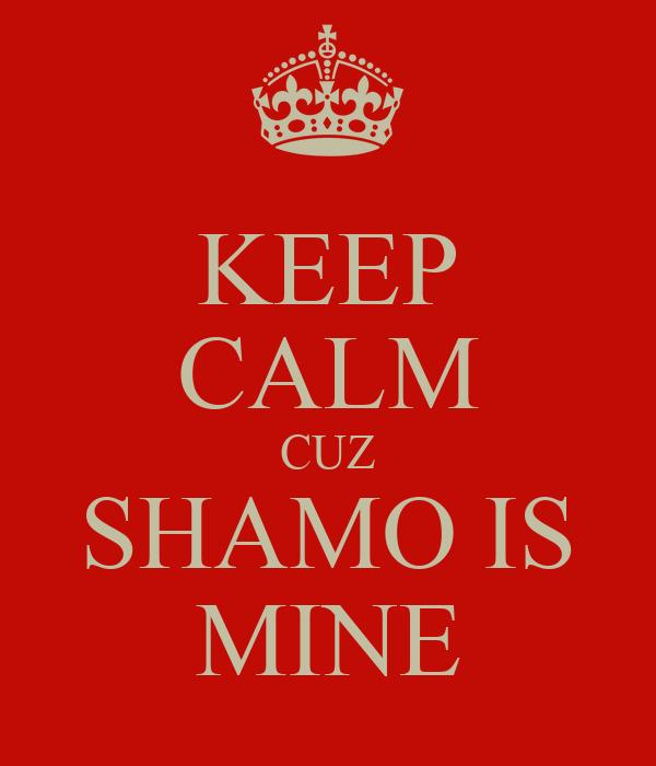 KEEP CALM CUZ SHAMO IS MINE