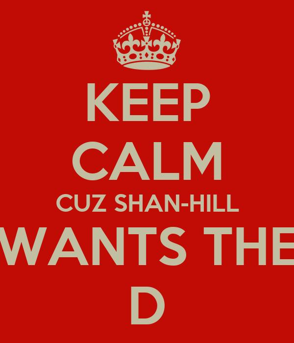 KEEP CALM CUZ SHAN-HILL WANTS THE D