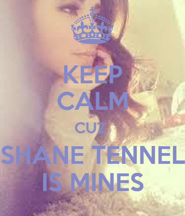 KEEP CALM CUZ  SHANE TENNEL IS MINES