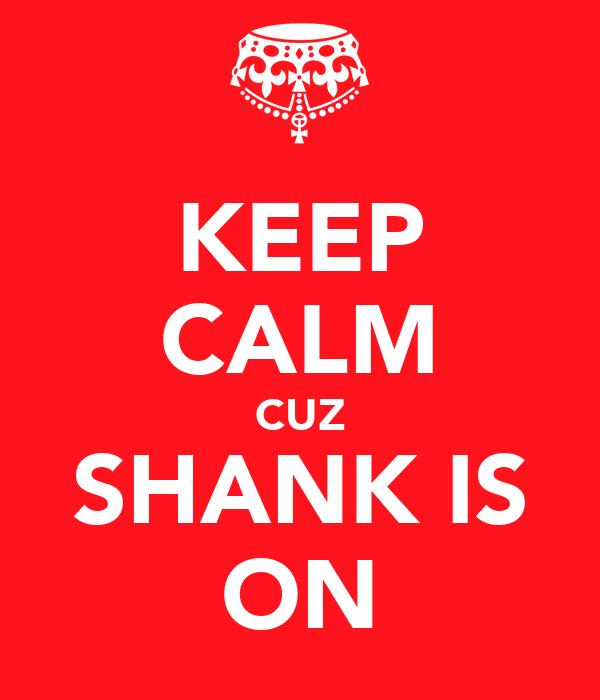 KEEP CALM CUZ SHANK IS ON