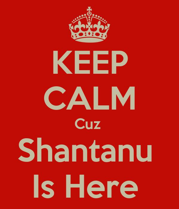 KEEP CALM Cuz  Shantanu  Is Here