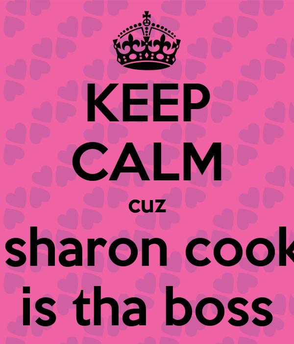 KEEP CALM cuz  sharon cook is tha boss