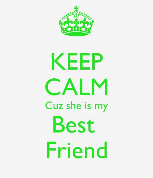 KEEP CALM Cuz she is my Best  Friend