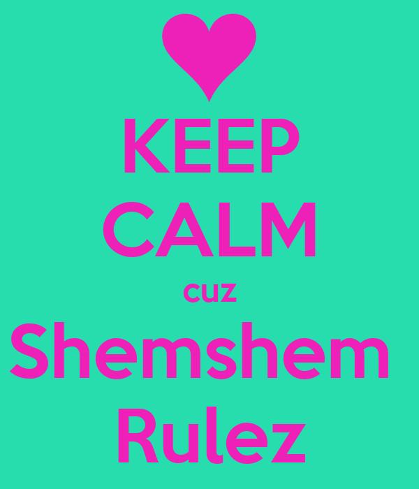 KEEP CALM cuz Shemshem  Rulez