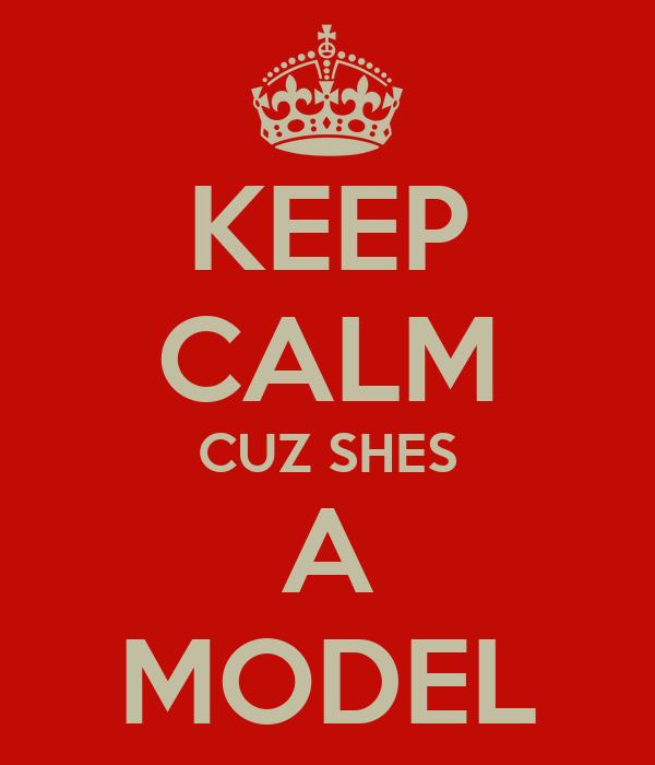 KEEP CALM CUZ SHES A MODEL