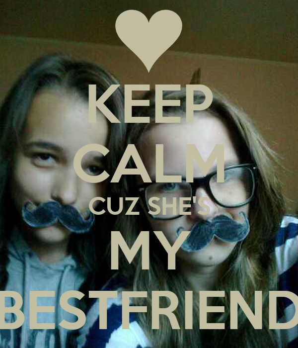 KEEP CALM CUZ SHE'S MY BESTFRIEND