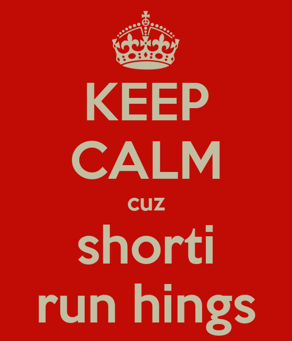 KEEP CALM cuz shorti run hings