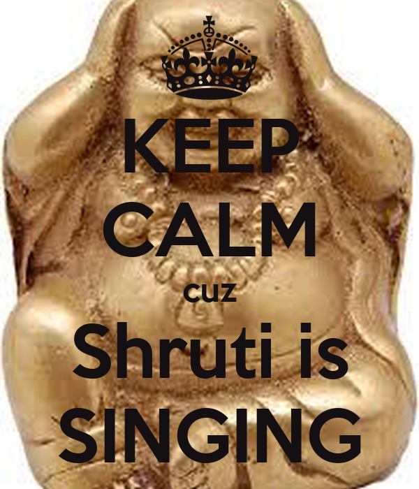 KEEP CALM cuz Shruti is SINGING