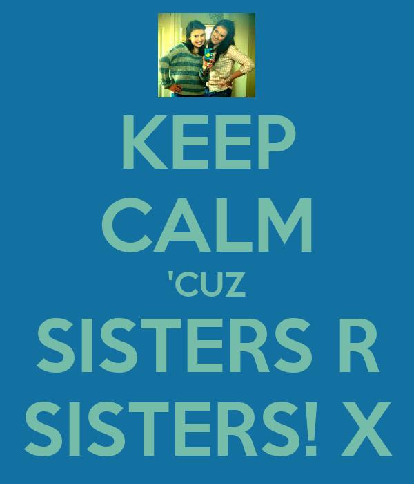KEEP CALM 'CUZ SISTERS R SISTERS! X