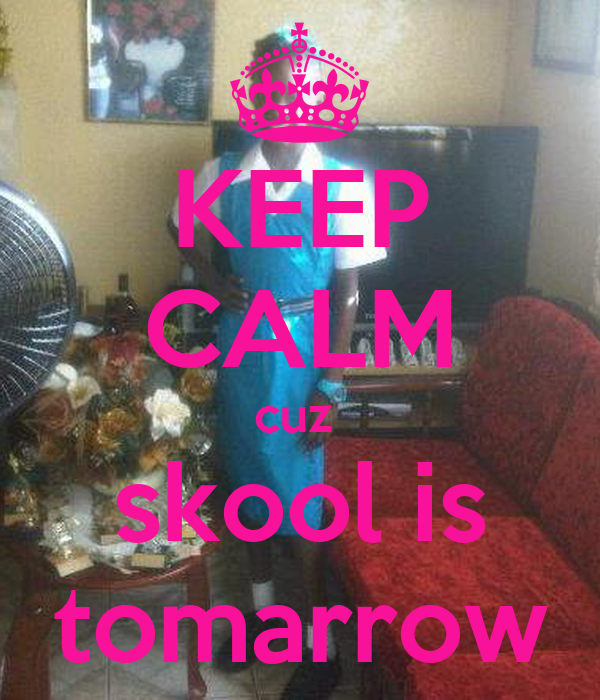 KEEP CALM cuz  skool is tomarrow