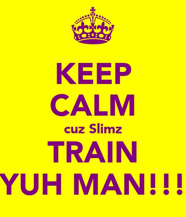 KEEP CALM cuz Slimz TRAIN YUH MAN!!!