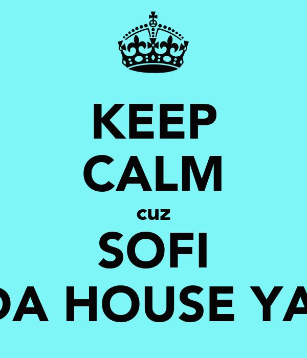 KEEP CALM cuz SOFI INDA HOUSE YAAR