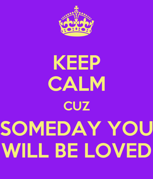 KEEP CALM CUZ SOMEDAY YOU WILL BE LOVED