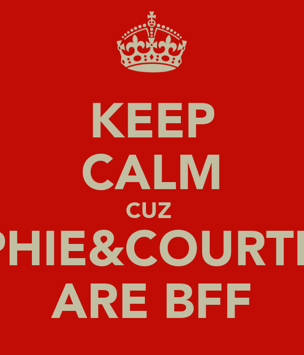KEEP CALM CUZ  SOPHIE&COURTNEY ARE BFF