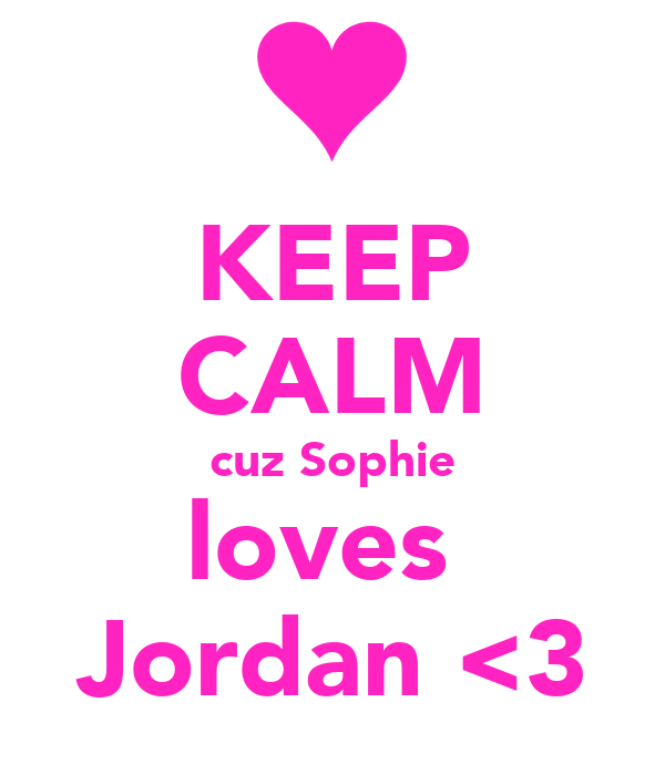 KEEP CALM cuz Sophie loves  Jordan <3