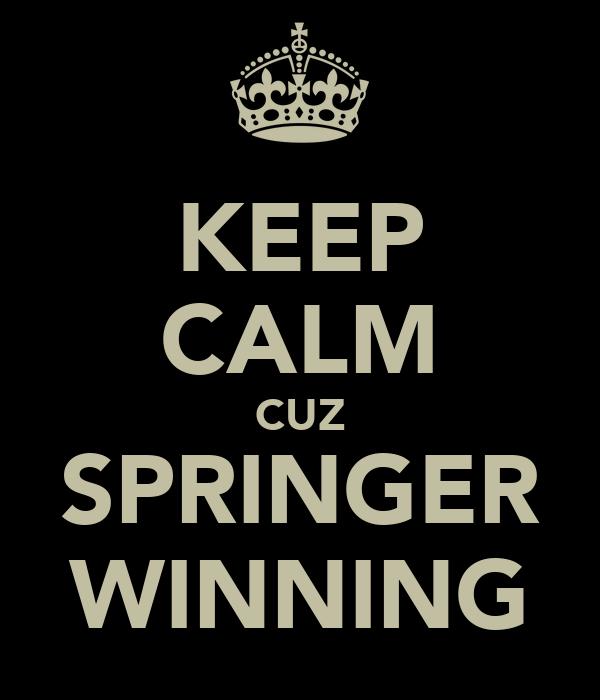 KEEP CALM CUZ SPRINGER WINNING