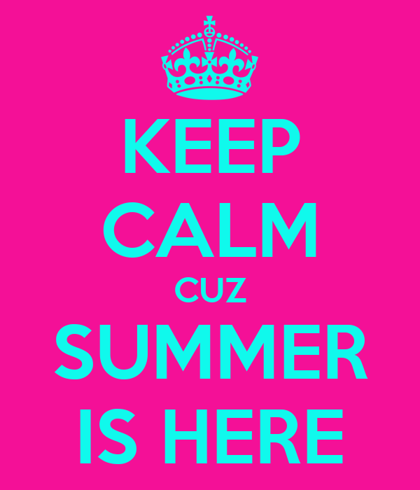 KEEP CALM CUZ SUMMER IS HERE