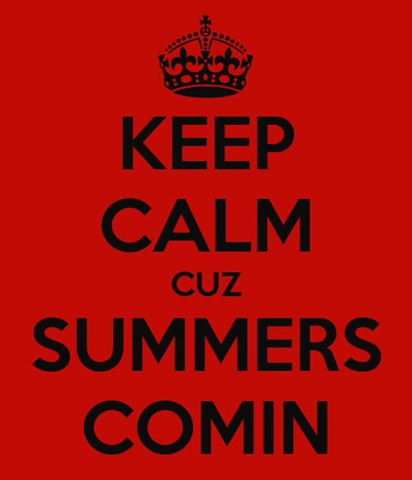 KEEP CALM CUZ SUMMERS COMIN