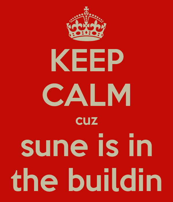 KEEP CALM cuz sune is in the buildin