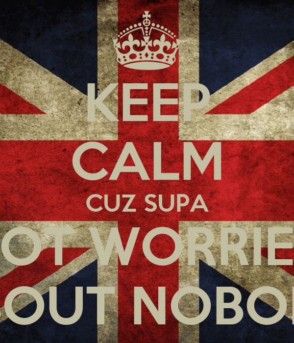 KEEP CALM CUZ SUPA NOT WORRIED ABOUT NOBODY
