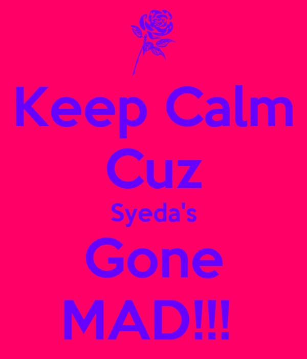 Keep Calm Cuz Syeda's Gone MAD!!!
