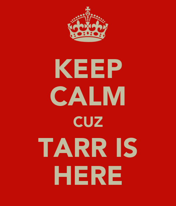KEEP CALM CUZ TARR IS HERE