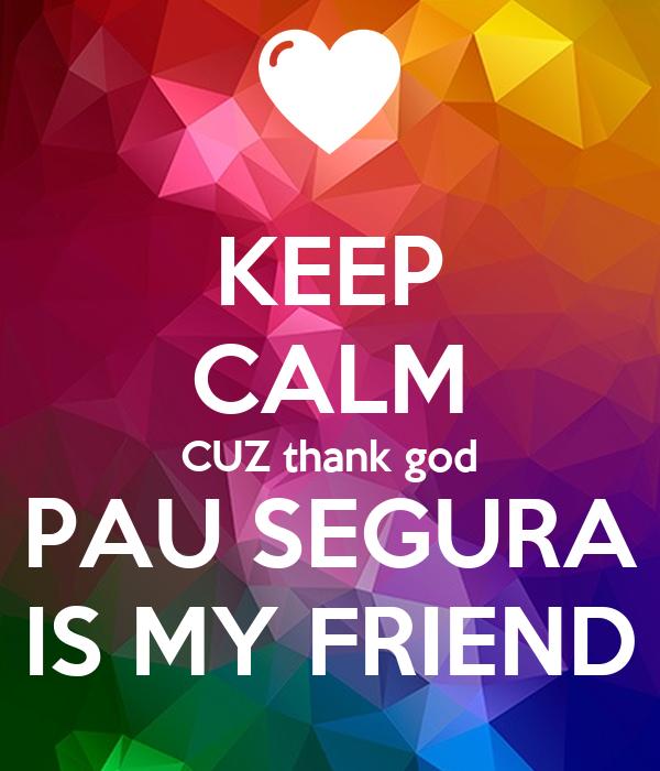 KEEP CALM CUZ thank god PAU SEGURA IS MY FRIEND