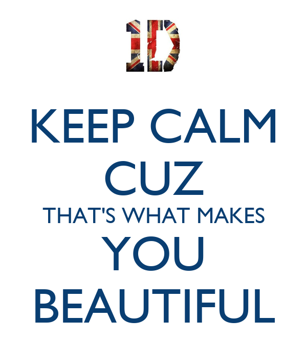 KEEP CALM CUZ  THAT'S WHAT MAKES  YOU BEAUTIFUL