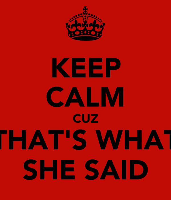 KEEP CALM CUZ THAT'S WHAT SHE SAID