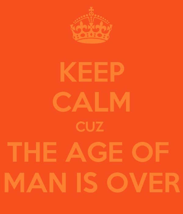 KEEP CALM CUZ  THE AGE OF  MAN IS OVER