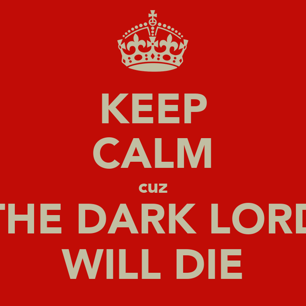KEEP CALM cuz THE DARK LORD WILL DIE