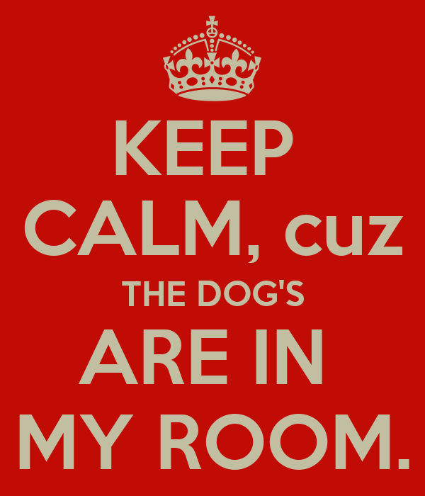 KEEP  CALM, cuz THE DOG'S ARE IN  MY ROOM.