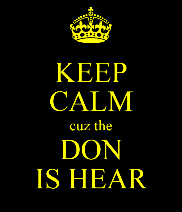 KEEP CALM cuz the DON IS HEAR