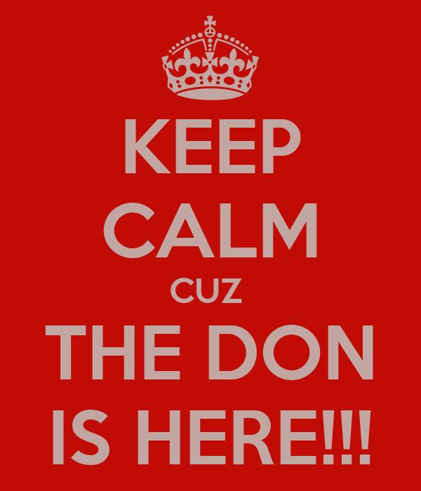 KEEP CALM CUZ  THE DON IS HERE!!!