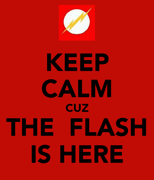 KEEP CALM CUZ THE  FLASH IS HERE